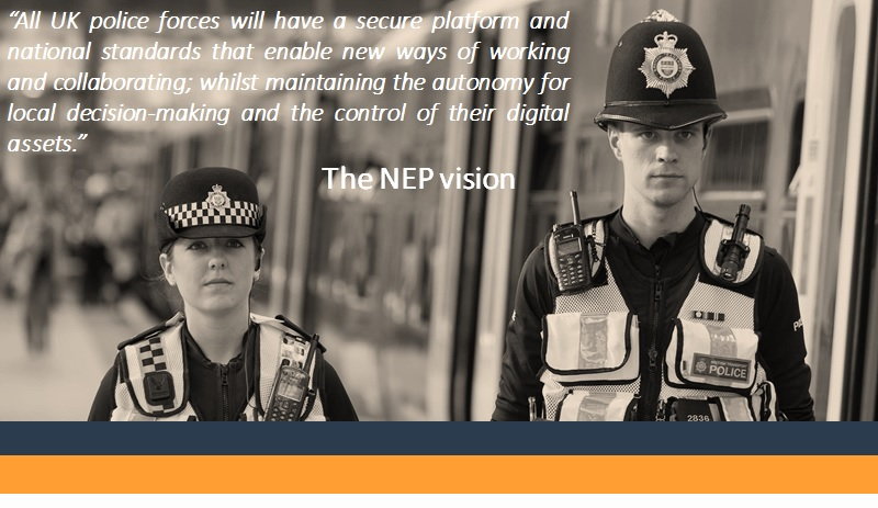 """The NEP vision statement overlaid onto an image of two police officers: """"All UK police forces will have a secure platform and national standards that enable new ways of working and collaborating; whilst maintaining the autonomy for local decision-making and the control of their digital assets"""""""